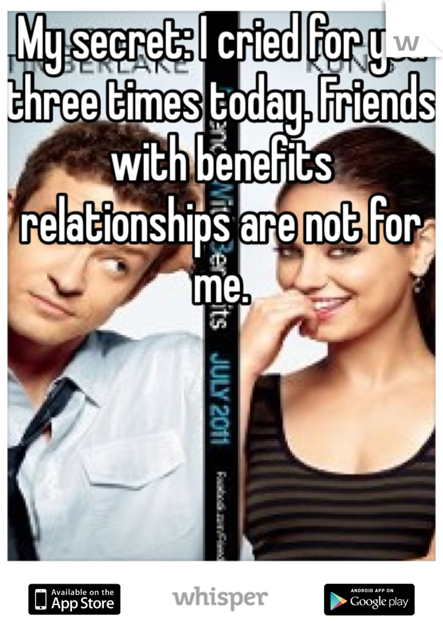 My secret: I cried for you three times today. Friends with benefits relationships are not for me.