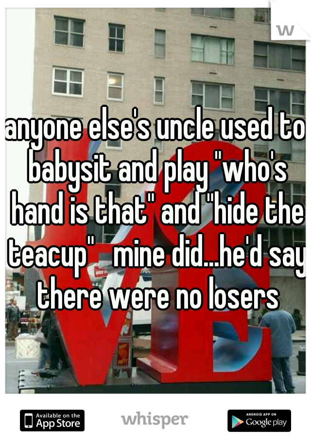 "anyone else's uncle used to babysit and play ""who's hand is that"" and ""hide the teacup""   mine did...he'd say there were no losers"