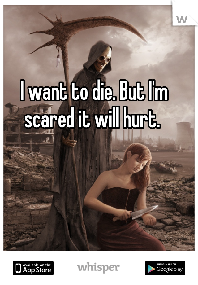 I want to die. But I'm scared it will hurt.