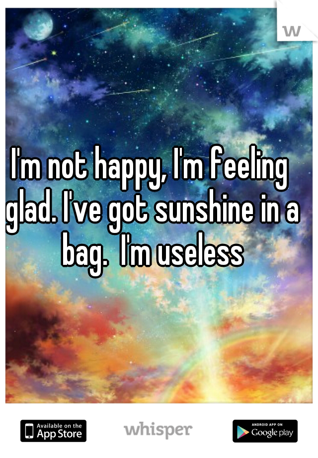 I'm not happy, I'm feeling glad. I've got sunshine in a bag.  I'm useless
