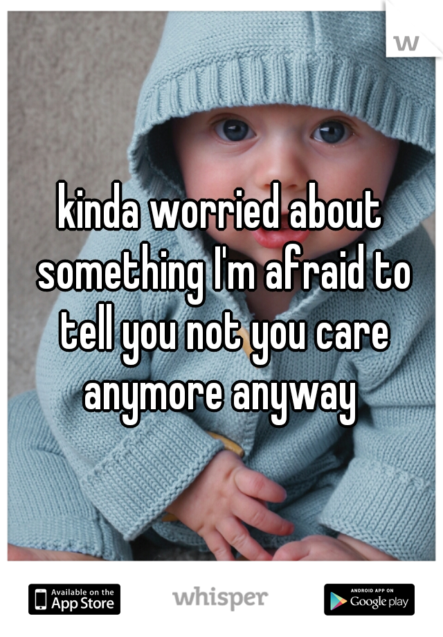 kinda worried about something I'm afraid to tell you not you care anymore anyway