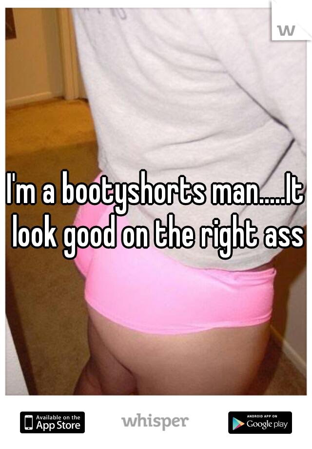 I'm a bootyshorts man.....It look good on the right ass