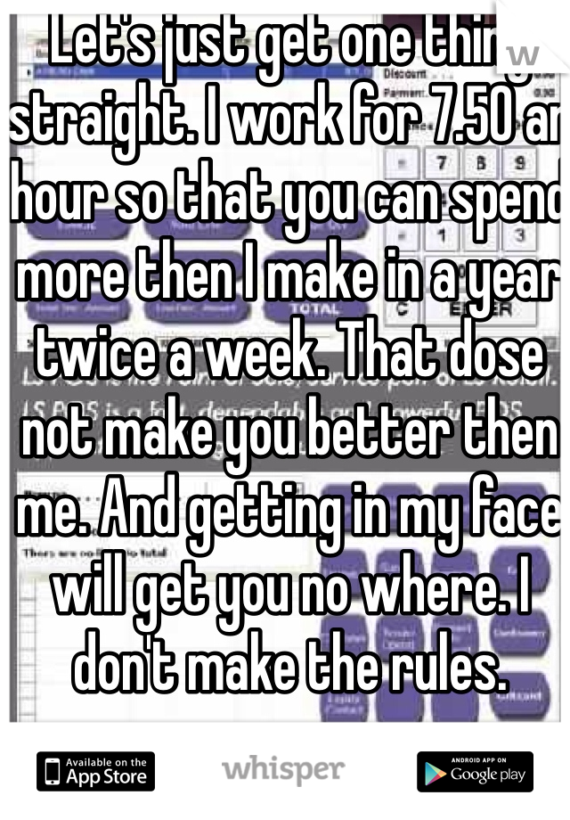 Let's just get one thing straight. I work for 7.50 an hour so that you can spend more then I make in a year twice a week. That dose not make you better then me. And getting in my face will get you no where. I don't make the rules.
