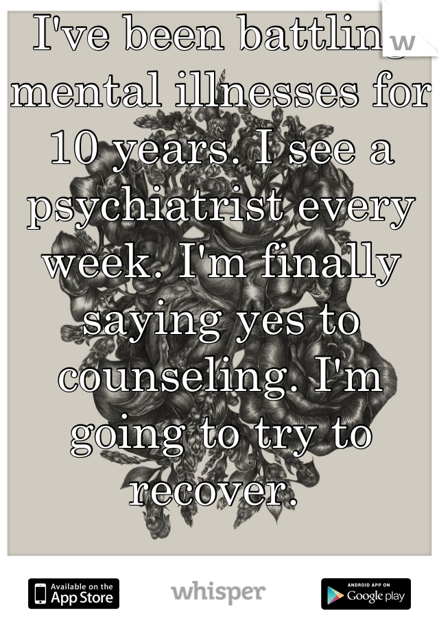 I've been battling mental illnesses for 10 years. I see a psychiatrist every week. I'm finally saying yes to counseling. I'm going to try to recover.