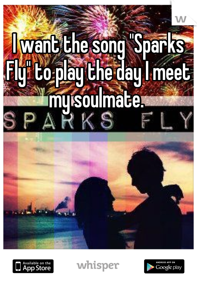 "I want the song ""Sparks Fly"" to play the day I meet my soulmate."