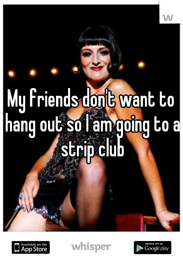My friends don't want to hang out so I am going to a strip club
