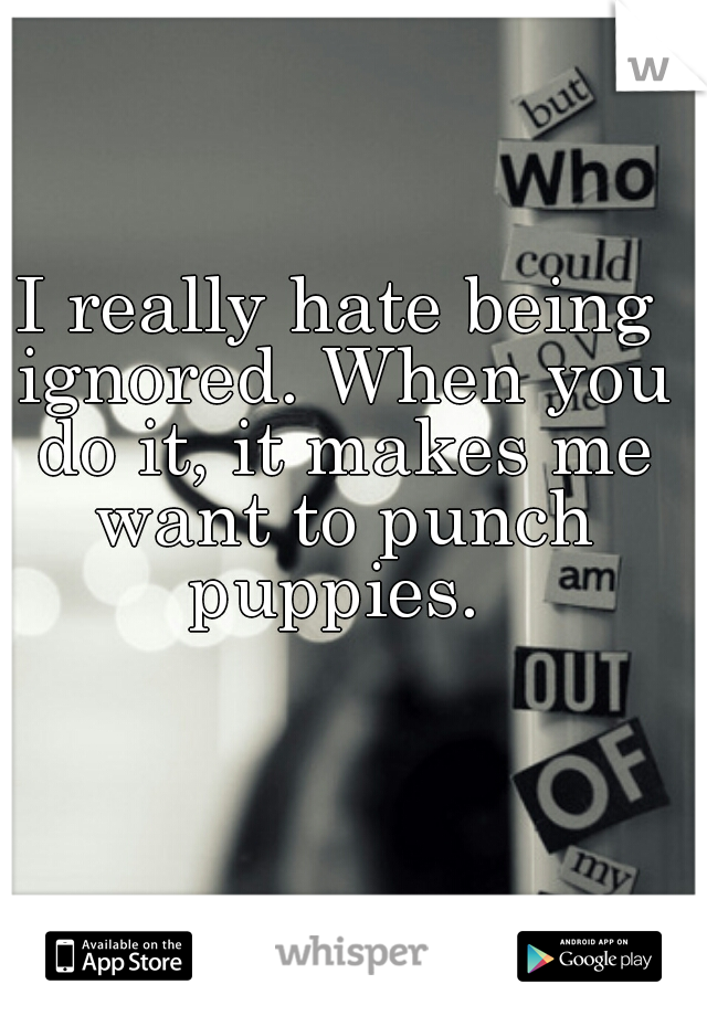 I really hate being ignored. When you do it, it makes me want to punch puppies.
