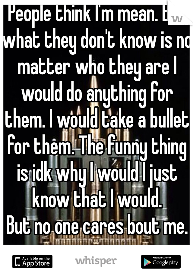 People think I'm mean. But what they don't know is no matter who they are I would do anything for them. I would take a bullet for them. The funny thing is idk why I would I just know that I would.  But no one cares bout me.