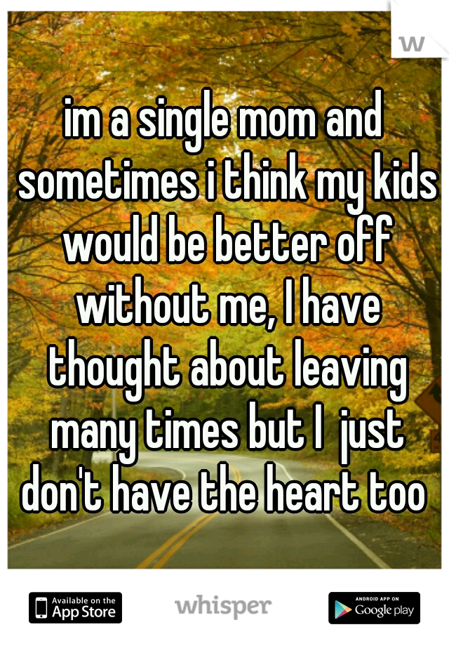 im a single mom and sometimes i think my kids would be better off without me, I have thought about leaving many times but I  just don't have the heart too