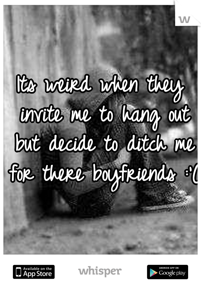 Its weird when they invite me to hang out but decide to ditch me for there boyfriends :'(