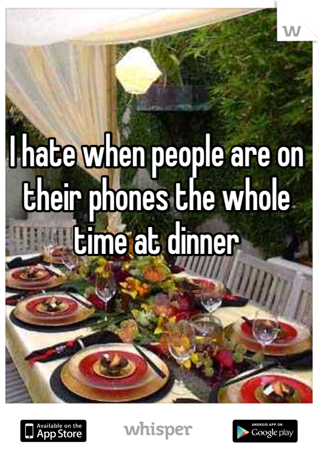 I hate when people are on their phones the whole time at dinner