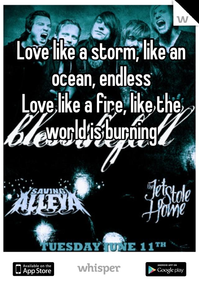 Love like a storm, like an ocean, endless Love like a fire, like the world is burning