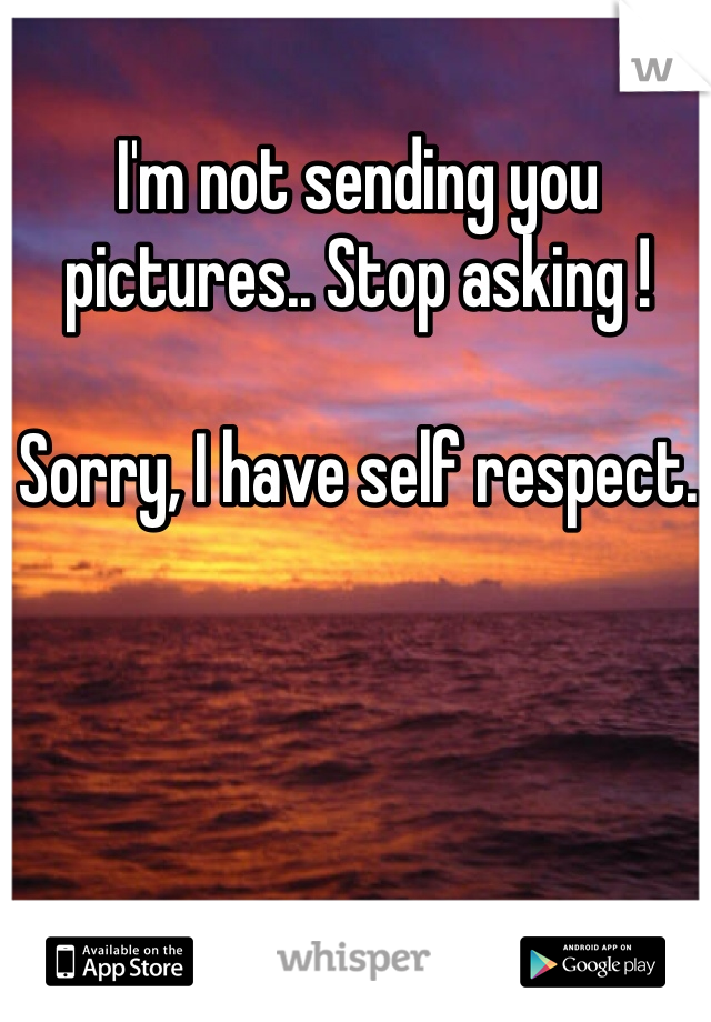 I'm not sending you pictures.. Stop asking !   Sorry, I have self respect.