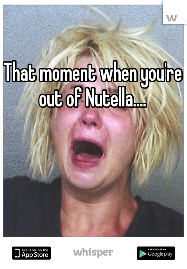 That moment when you're out of Nutella....