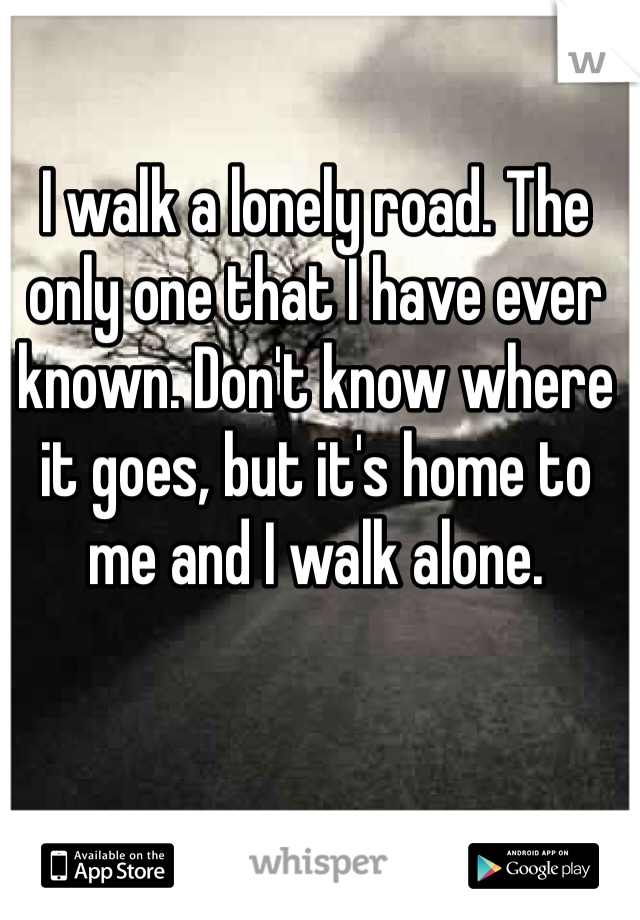 I walk a lonely road. The only one that I have ever known. Don't know where it goes, but it's home to me and I walk alone.
