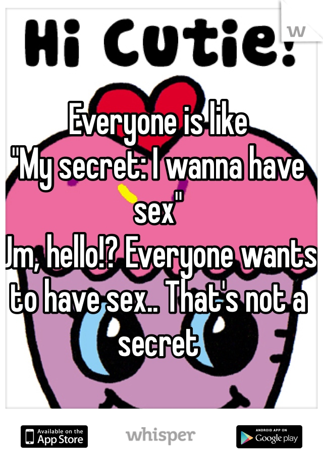 """Everyone is like """"My secret: I wanna have sex"""" Um, hello!? Everyone wants to have sex.. That's not a secret"""