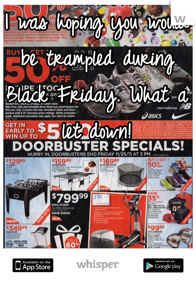 I was hoping you would be trampled during Black Friday. What a let down!