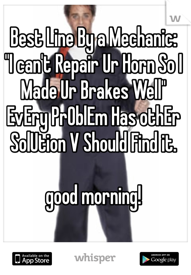 """Best Line By a Mechanic: """"I can't Repair Ur Horn So I Made Ur Brakes Well"""" EvEry PrOblEm Has othEr SolUtion V Should Find it.  good morning!"""