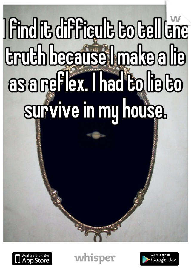 I find it difficult to tell the truth because I make a lie as a reflex. I had to lie to survive in my house.