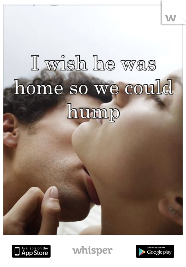 I wish he was home so we could hump