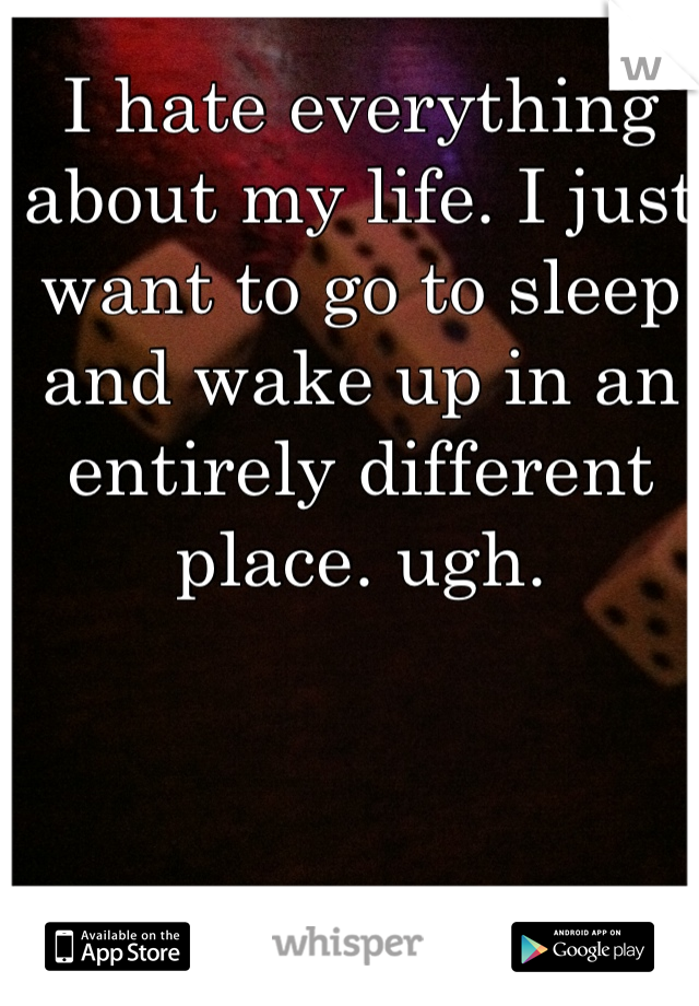 I hate everything about my life. I just want to go to sleep and wake up in an entirely different place. ugh.