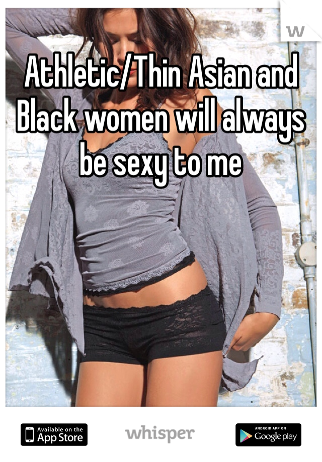 Athletic/Thin Asian and Black women will always be sexy to me