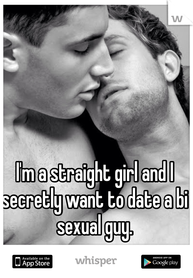 I'm a straight girl and I secretly want to date a bi sexual guy.