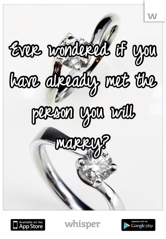 Ever wondered if you have already met the person you will marry?
