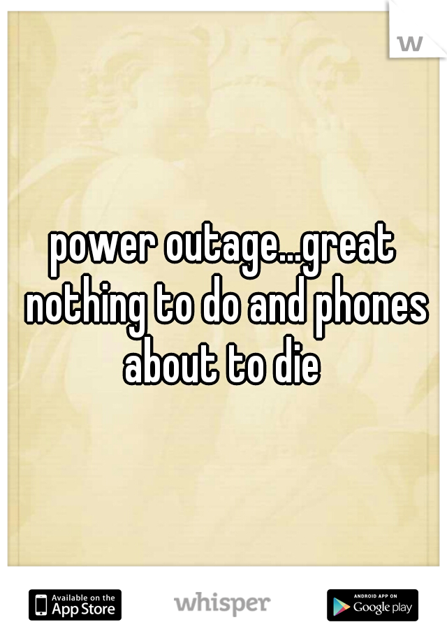 power outage...great nothing to do and phones about to die