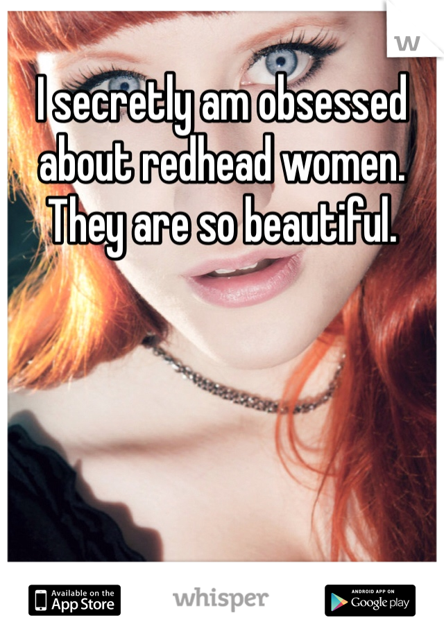 I secretly am obsessed about redhead women. They are so beautiful.