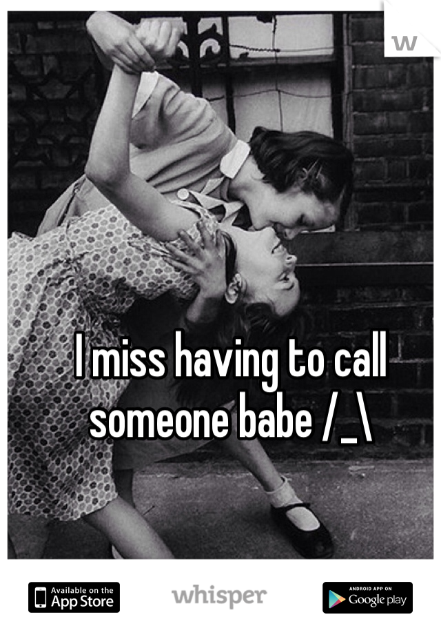 I miss having to call someone babe /_\
