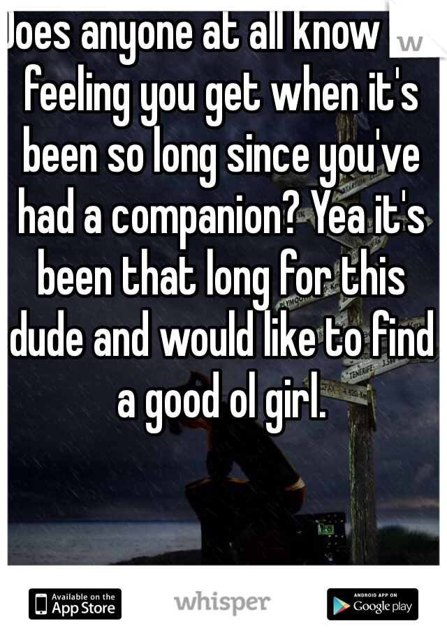 Does anyone at all know the feeling you get when it's been so long since you've had a companion? Yea it's been that long for this dude and would like to find a good ol girl.