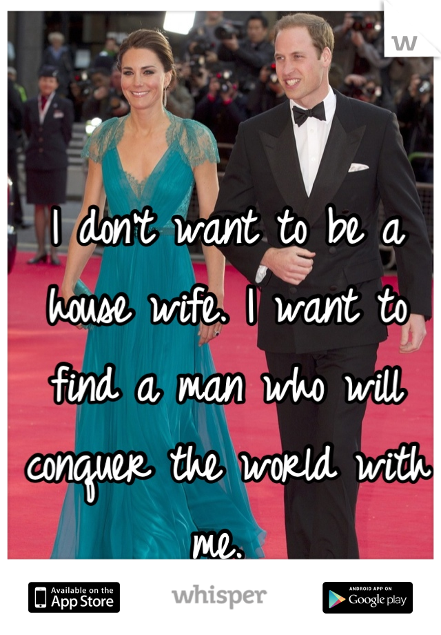 I don't want to be a house wife. I want to find a man who will conquer the world with me.