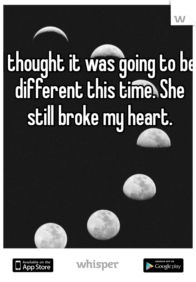 I thought it was going to be different this time. She still broke my heart.