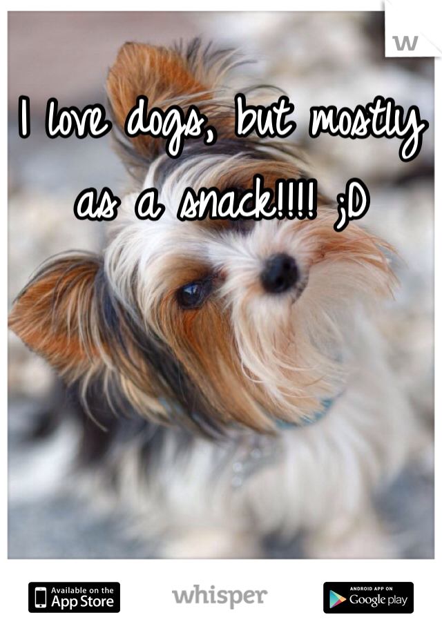 I love dogs, but mostly as a snack!!!! ;D