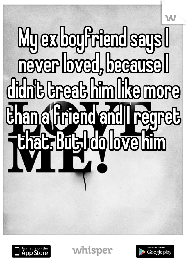My ex boyfriend says I never loved, because I didn't treat him like more than a friend and I regret that. But I do love him