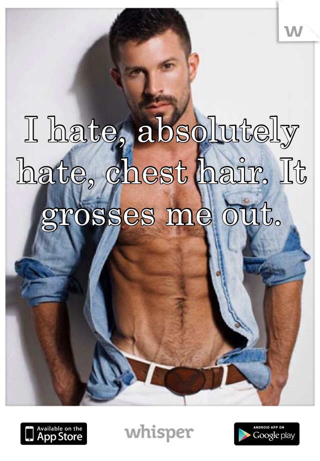 I hate, absolutely hate, chest hair. It grosses me out.