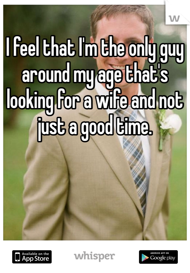 I feel that I'm the only guy around my age that's looking for a wife and not just a good time.