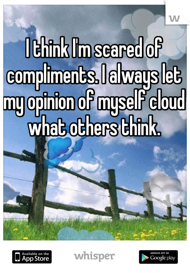 I think I'm scared of compliments. I always let my opinion of myself cloud what others think.