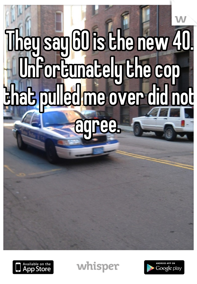 They say 60 is the new 40. Unfortunately the cop that pulled me over did not agree.