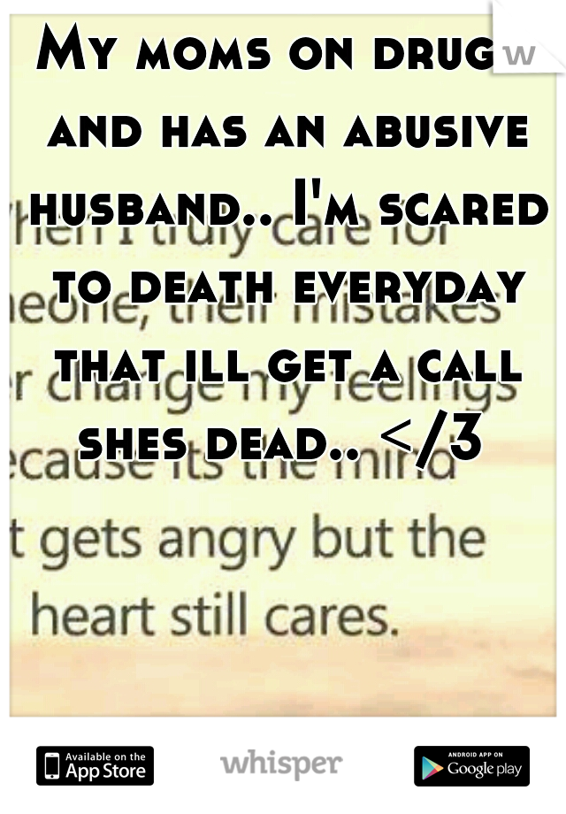My moms on drugs and has an abusive husband.. I'm scared to death everyday that ill get a call shes dead.. </3
