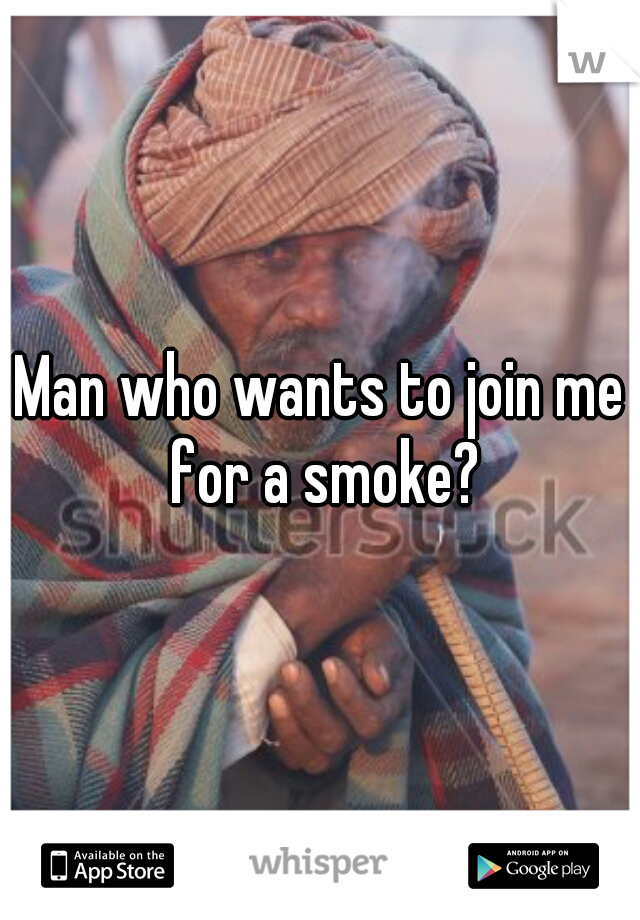 Man who wants to join me for a smoke?