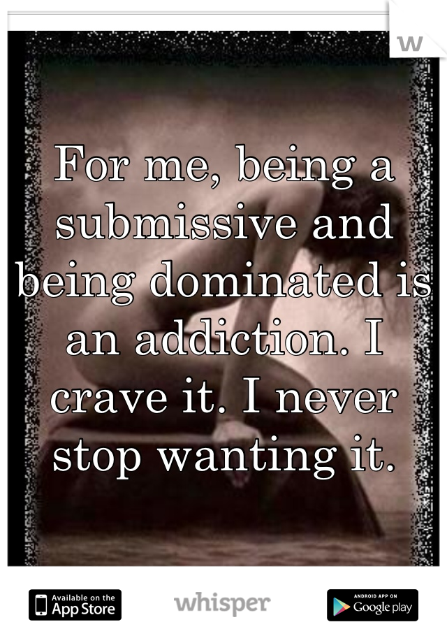 For me, being a submissive and being dominated is an addiction. I crave it. I never stop wanting it.