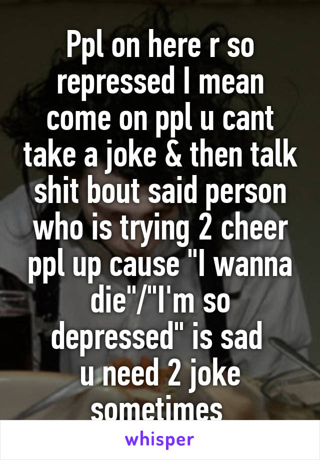 "Ppl on here r so repressed I mean come on ppl u cant take a joke & then talk shit bout said person who is trying 2 cheer ppl up cause ""I wanna die""/""I'm so depressed"" is sad  u need 2 joke sometimes"