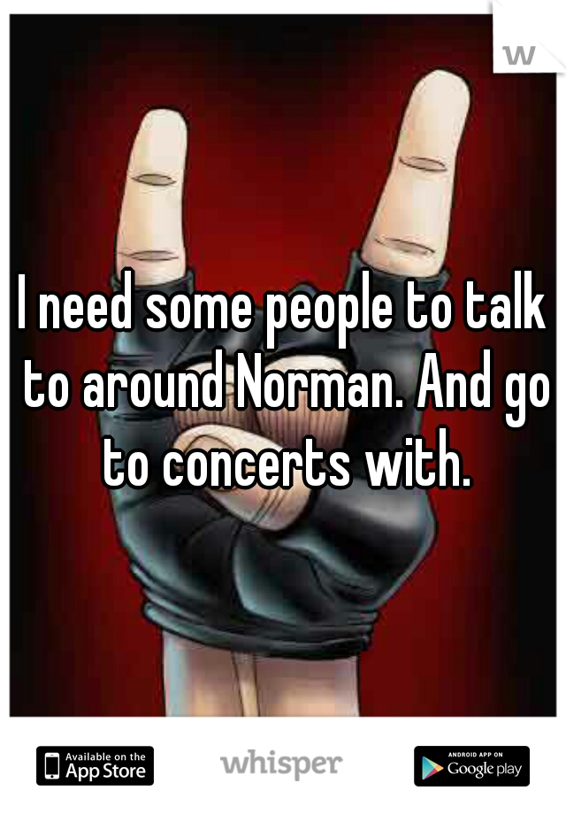 I need some people to talk to around Norman. And go to concerts with.