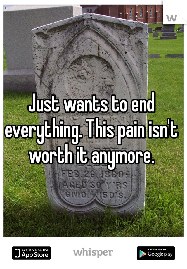 Just wants to end everything. This pain isn't worth it anymore.