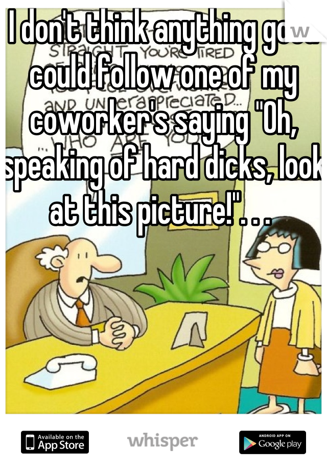 "I don't think anything good could follow one of my coworker's saying ""Oh, speaking of hard dicks, look at this picture!"". . ."