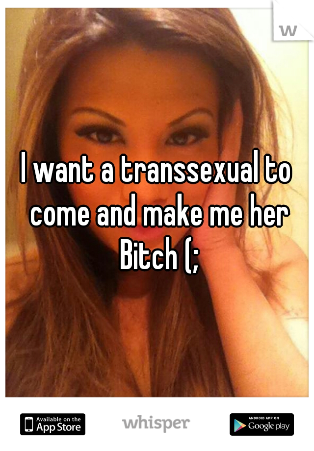 I want a transsexual to come and make me her Bitch (;