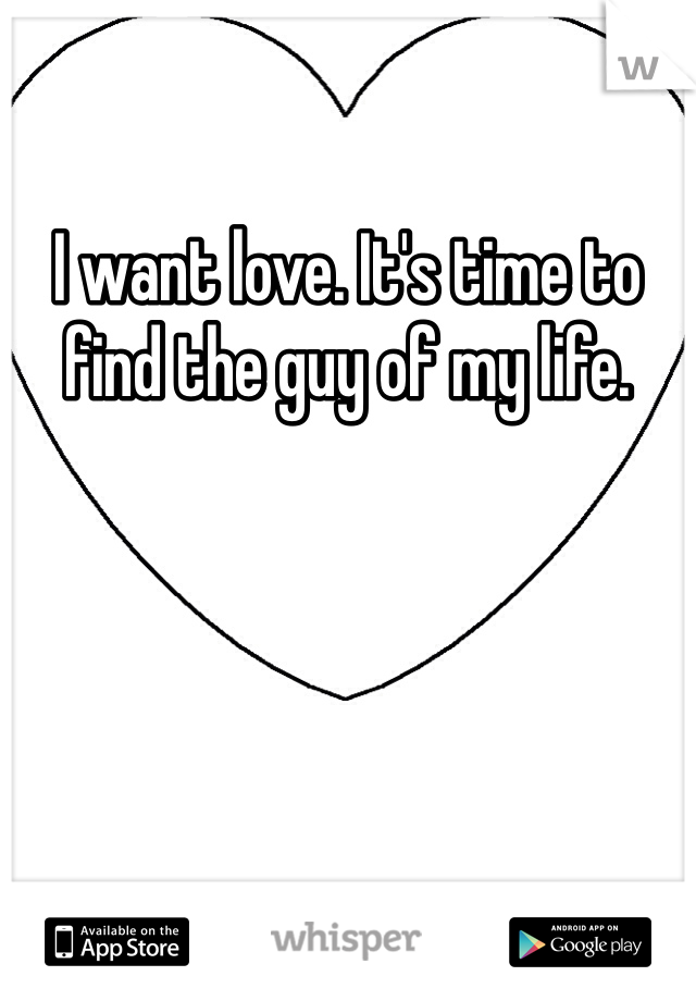 I want love. It's time to find the guy of my life.