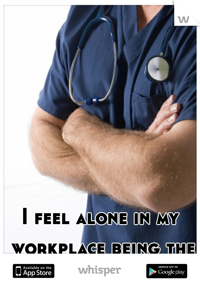I feel alone in my workplace being the only male nurse.